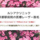 ルシアクリニック京都駅前院の医療レーザー脱毛がオススメの人ってどんな人?通ってみたくなる7つのポイント